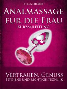 Analmassage für die Frau - Kurzanleitung: Massage-Techniken für die Tantramassage und mehr Genuss beim Sex: Ideal für die erotische Massage