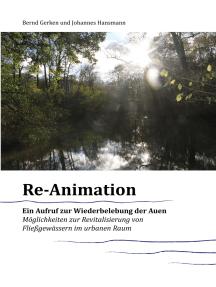 Reanimation - ein Aufruf zur Wiederbelebung der Auen: Möglichkeiten zur Revitalisierung von Fließgewässern im urbanen Raum