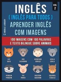 Inglês ( Inglês Para Todos ) Aprender Inglês Com Imagens (Vol 2): 100 imagens com 100 palavras e texto bilingue sobre Animais