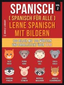 Spanisch (Spanisch für alle) Lerne Spanisch mit Bildern (Vol 2): 100 Bilder mit 100 Wörtern und paralleltext über Tiere
