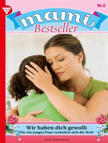 Mami Bestseller 6 – Familienroman: Wir haben dich gewollt