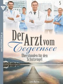 Der Arzt vom Tegernsee 5 – Arztroman: Überstunden für den Schutzengel