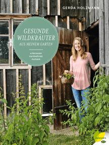Gesunde Wildkräuter aus meinem Garten: Erkennen. Vermehren. Nutzen