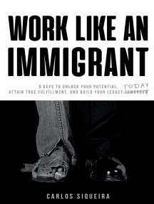 Work Like An Immigrant: 9 Keys to Unlock Your Potential, Attain True Fulfillment, and Build Your Legacy Today