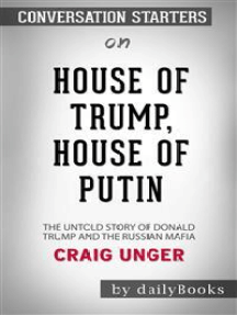 House of Trump, House of Putin: The Untold Story of Donald Trump and the Russian Mafia​​​​​​​ by Craig Unger​​​​​​​ | Conversation Starters
