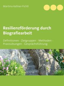 Resilienzförderung durch Biografiearbeit: Definitionen - Zielgruppen - Methoden - Praxisübungen - Gesprächsführung
