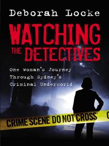 Watching the Detectives: One Woman's Journey Through Sydney's Criminal U nderworld