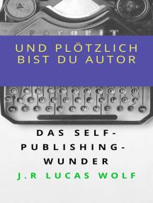 Und plötzlich bist du Autor: Das Self-Publishing-Wunder
