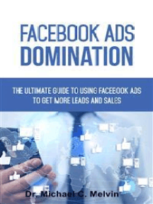 Facebook Ads Domination: The Ultimate Guide To Using Facebook Ads To Getting More Leads And Sales