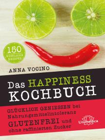 Das HAPPINESS Kochbuch: Glücklich genießen bei Nahrungsmittelintoleranz Glutenfrei und ohne raffinierten Zucker