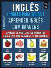 Inglês ( Inglês Para Todos ) Aprender Inglês Com Imagens (Vol 5): Aprenda o nome de 100 alimentos facilmente com imagens e texto bilingue
