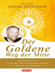 Der Goldene Weg der Mitte: Erkrankungen mit westlicher und Chinesischer Medizin verstehen und behandeln