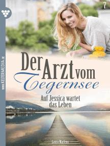 Der Arzt vom Tegernsee 7 – Arztroman: Auf Jessica wartet das Leben