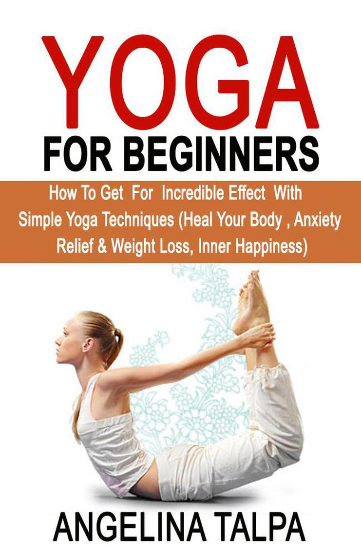 Yoga For Beginners How To Get For Incredible Effect With Simple Yoga Techniques By Angelina Talpa Book Read Online