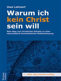 Warum ich kein Christ sein will: Mein Weg vom christlichen Glauben zu einer naturalistisch-humanistischen Weltanschauung