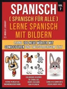 Spanisch (Spanisch für alle) Lerne Spanisch mit Bildern (Vol 7): Lerne 100 neue Wörter mit Comicfiguren und zweisprachigem Text