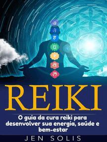 Reiki: O guia da cura reiki para desenvolver sua energia, saúde e bem-estar
