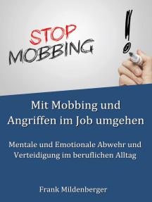 Mit Mobbing und Angriffen im Job umgehen: Mentale und Emotionale Abwehr und Verteidigung im beruflichen Alltag