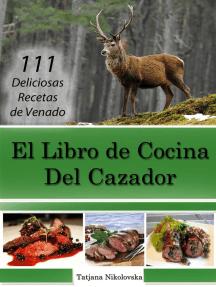 El Libro de Cocina Del Cazador: 111 Deliciosas Recetas de Venado