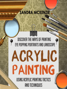 Acrylic Painting: Discover The Ways Of Painting Eye Popping Portraits And Landscape Using Acrylic Painting Tactics And Techniques
