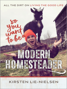 So You Want to Be a Modern Homesteader?: All the Dirt on Living the Good Life