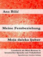 Meine Fernbeziehung / Moja daleka ljubav (Lesebuch als Mini-Roman in kroatischer Sprache mit Vokabelteil, A1)