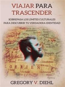 Viajar Para Trascender: Sobrepasa Los Limites Culturales Para Descubrir Tu Verdadera Identidad