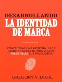 Desarrollando la Identidad de Marca: Cómo Crear una Historia Única Sobre tu Negocio para Volver Irresistibles tus Productos