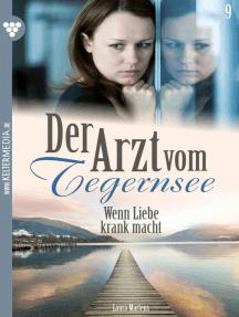 Der Arzt vom Tegernsee 9 – Arztroman: Wenn Liebe krank macht