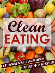 Clean Eating: A Beginners Guide To Losing Weight Fast And Easy By Eating Clean
