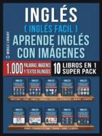 Inglés ( Inglés Facil ) Aprende Inglés con Imágenes (Super Pack 10 libros en 1): 1.000 palabras en Inglés, 1.000 imágenes, 1.000 textos bilingües (10 libros en 1 para ahorrar dinero y aprender inglés más rápido)