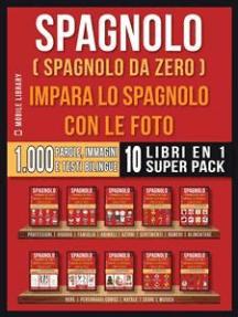 Spagnolo ( Spagnolo da zero ) Impara lo spagnolo con le foto (Super Pack 10 libri in 1): 1.000 parole, 1.000 immagini, 1.000 testi bilingue (10 libri in 1 per risparmiare denaro e imparare lo spagnolo più velocemente)