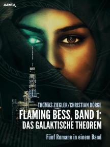 FLAMING BESS, Band 1: DAS GALAKTISCHE THEOREM: Fünf Romane in einem Band!
