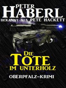Die Tote im Unterholz: Oberpfalz-Krimi
