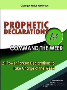 PROPHETIC DECLARATIONS TO COMMAND THE WEEK: 21 POWER PACKED DECLARATIONS TO TAKE CHARGED OF THE WEEK