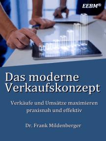 Das moderne Verkaufskonzept: Verkäufe und Umsätze maximieren - praxisnah und effektiv