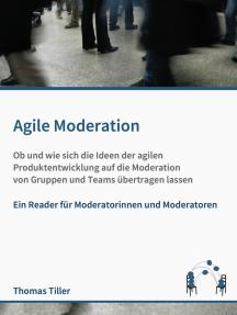 Agile Moderation: Ob und wie sich die Ideen der agilen Produktentwicklung auf die Moderation von Gruppen und Teams übertragen lassen