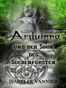 Arduinna und der Sohn des Suebenfürsten: Sinnliche Liebesromanze zur Zeit der Gallier und Germanen