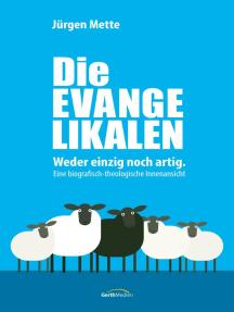 Die Evangelikalen: Weder einzig noch artig. Eine biografisch-theologische Innenansicht.