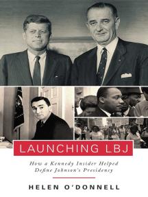 Launching LBJ: How a Kennedy Insider Helped Define Johnson's Presidency