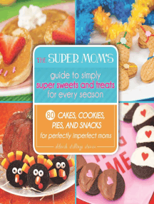 The Super Mom's Guide to Simply Super Sweets and Treats for Every Season: 80 Cakes, Cookies, Pies, and Snacks for Perfectly Imperfect Moms