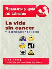 Resumen Y Guia De Estudio - La Vida Sin Cancer Y La Combinación De Los Seis