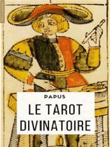 Le Tarot divinatoire: Clef du tirage des cartes et des sorts