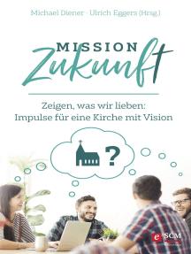 Mission Zukunft: Zeigen, was wir lieben: Impulse für eine Kirche mit Vision