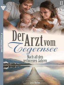 Der Arzt vom Tegernsee 13 – Arztroman: Nach all den verlorenen Jahren