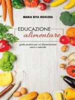 Educazione alimentare. Guida pratica per un'alimentazione sana e naturale