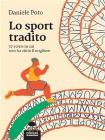 Lo sport tradito: 37 storie in cui non ha vinto il migliore