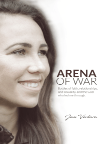 Arena of War: Battles of Faith, Relationships, And Sexuality and the God Who Led Me Through
