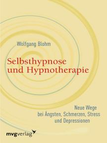 Selbsthypnose und Hypnotherapie: Neue Wege bei Ängsten, Schmerzen, Stress und Depressionen