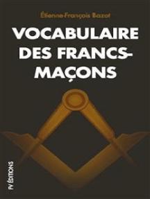 Vocabulaire des Francs-Maçons: SUIVI De REGLEMENTS basés sur les CONSTITUTIONS générales de l'Ordre de la Franche-Maçonnerie, d'une Invocation Maç:. à Dieu, de quelques pièces de Poésie et cantiques inédits.
